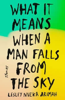What It Means When a Man Falls from the Sky: Stories Stories, Lesley Nneka Arimah