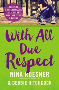 With All Due Respect: 40 Days to a More Fulfilling Relationship with Your Teens and Tweens, Nina Roesner