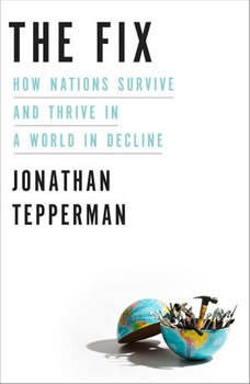 The Fix: How Nations Survive and Thrive in a World in Decline How Nations Survive and Thrive in a World in Decline, Jonathan Tepperman