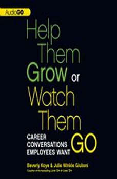 Help Them Grow or Watch Them Go: Career Conversations Employees Want, Beverly Kaye; Julie Winkle Giulioni
