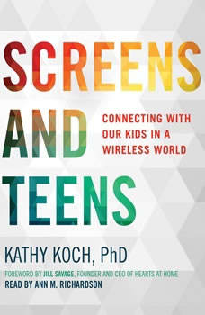 Screens and Teens: Connecting with Our Kids in a Wireless World, Kathy Koch, PhD