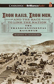 Iron Rails, Iron Men, and the Race to Link the Nation: The Story of the Transcontinental Railroad, Martin W. Sandler