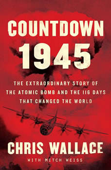 Countdown 1945: The Extraordinary Story of the Atomic Bomb and the 116 Days That Changed the World, Chris Wallace