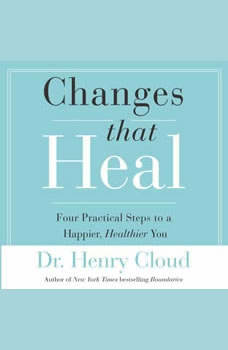Changes That Heal: The Four Shifts That Make Everything Better And That Everyone Can Do, Henry Cloud