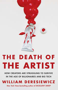 The Death of the Artist: How Creators Are Struggling to Survive in the Age of Billionaires and Big Tech, William Deresiewicz