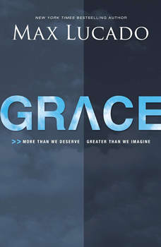 Grace: More Than We Deserve, Greater Than We Imagine, Max Lucado