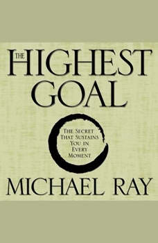 The Highest Goal: The Secret That Sustains You in Every Moment, Michael Ray