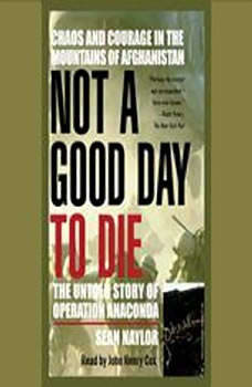 Not a Good Day to Die: The Untold Story of Operation Anaconda The Untold Story of Operation Anaconda, Sean Naylor