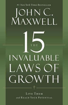 The 15 Invaluable Laws of Growth: Live Them and Reach Your Potential, John C. Maxwell
