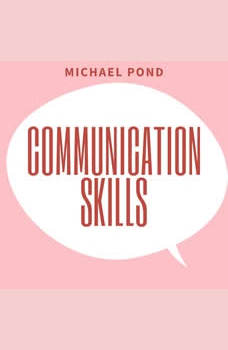 Communication Skills: Discover Surprisingly Simple Skills to Getting Through to Absolutely Anyone and develop Extraordinary Relationships, Michael Pond
