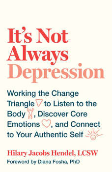 It's Not Always Depression: Working the Change Triangle to Listen to the Body, Discover Core Emotions, and Connect to Your Authentic Self, Hilary Jacobs Hendel