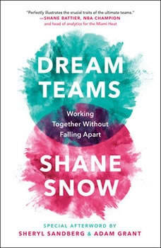 Dream Teams: Working Together Without Falling Apart, Shane Snow