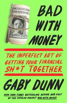 Bad with Money: The Imperfect Art of Getting Your Financial Sh*t Together, Gaby Dunn