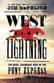 West Like Lightning: The Brief, Legendary Ride of the Pony Express The Brief, Legendary Ride of the Pony Express, Jim DeFelice