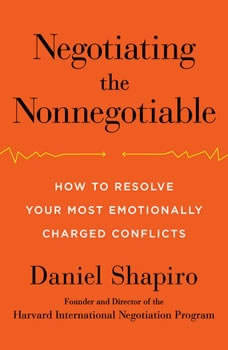 Negotiating the Nonnegotiable: How to Resolve Your Most Emotionally Charged Conflicts, Daniel Shapiro