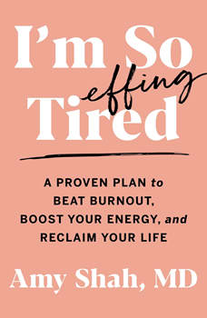 I'm So Effing Tired: A Proven Plan to Beat Burnout, Boost Your Energy, and Reclaim Your Life, Amy Shah