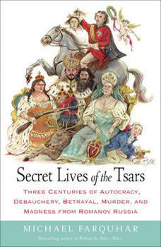 Secret Lives of the Tsars: Three Centuries of Autocracy, Debauchery, Betrayal, Murder, and Madness from Romanov Russia, Michael Farquhar