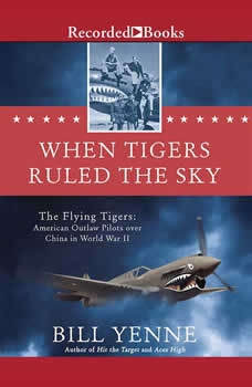 When Tigers Ruled the Sky: The Flying Tigers: American Outlaw Pilots over China in World War II, Bill Yenne