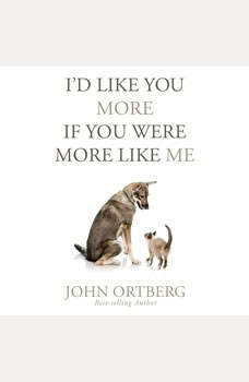 I'd Like You More if You Were More Like Me: Getting Real About Getting Close, John Ortberg