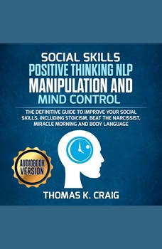 SOCIAL SKILLS POSITIVE THINKING NLP MANIPULATION and MIND CONTROL: The definitive Guide to Improve your social skills, including Stoicism, Beat the Narcissist, Miracle morning and Body Language, Thomas K. Craig