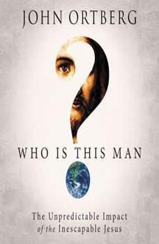 Who Is This Man?: The Unpredictable Impact of the Inescapable Jesus, John Ortberg