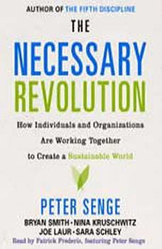 The Necessary Revolution: How Individuals And Organizations Are Working Together to Create a Sustainable World How Individuals And Organizations Are Working Together to Create a Sustainable World, Peter M. Senge