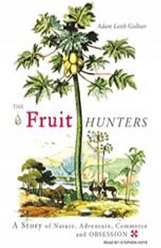 The Fruit Hunters: A Story of Nature, Adventure, Commerce and Obsession, Adam Leith Gollner