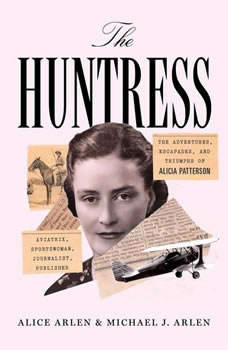 The Huntress: The Adventures, Escapades, and Triumphs of Alicia Patterson: Aviatrix, Sportswoman, Journalist, Publisher The Adventures, Escapades, and Triumphs of Alicia Patterson: Aviatrix, Sportswoman, Journalist, Publisher, Alice Arlen