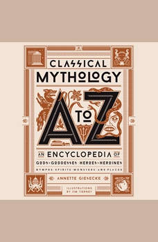 Classical Mythology A to Z: An Encyclopedia of Gods & Goddesses, Heroes & Heroines, Nymphs, Spirits, Monsters, and Places, Annette Giesecke