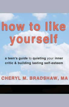 How to Like Yourself: A Teen's Guide to Quieting Your Inner Critic & Building Lasting Self-Esteem, Cheryl M. Bradshaw