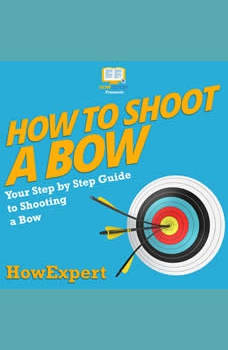How To Shoot a Bow: Your Step By Step Guide To Shooting a Bow, HowExpert