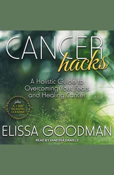 Cancer Hacks: A Holistic Guide to Overcoming your Fears and Healing Cancer, Elissa Goodman