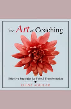 The Art of Coaching: Effective Strategies for School Transformation, Elena Aguilar