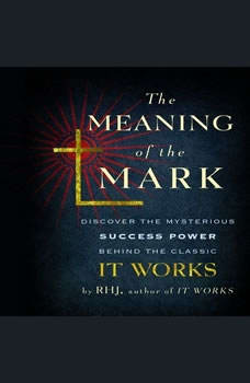 The Meaning of the Mark: Discover the Mysterious Success Power Behind the Classic It Works Discover the Mysterious Success Power Behind the Classic It Works, RHJ