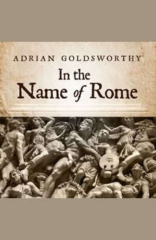 In the Name of Rome: The Men Who Won the Roman Empire The Men Who Won the Roman Empire, Adrian Goldsworthy