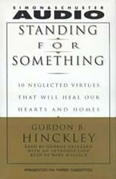 Standing For Something: Ten Neglected Virtues That Will Heal Our Hearts And Homes Ten Neglected Virtues That Will Heal Our Hearts And Homes, Gordon B. Hinckley