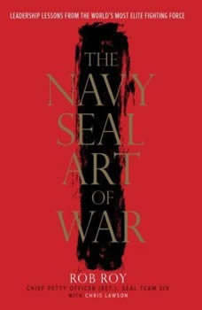 The Navy SEAL Art of War: Leadership Lessons from the World's Most Elite Fighting Force, Rob Roy