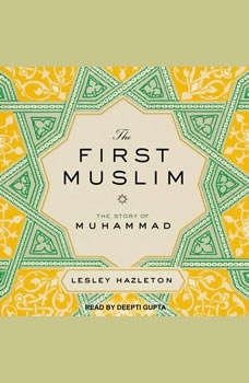 The First Muslim: The Story of Muhammad The Story of Muhammad, Lesley Hazleton