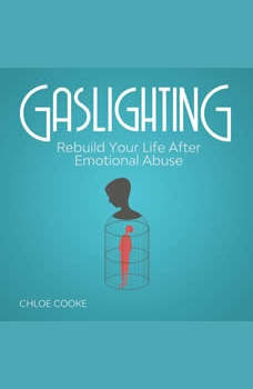 Gaslighting Rebuild Your Life After Emotional Abuse: How to Spot and Tackle a Narcissist, Evade the Gaslight Effect, and Recover From Mental Manipulation, Chloe Cooke