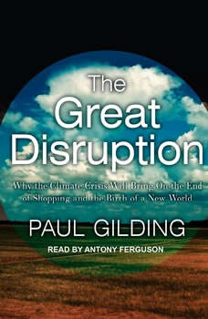 The Great Disruption: Why the Climate Crisis Will Bring On the End of Shopping and the Birth of a New World Why the Climate Crisis Will Bring On the End of Shopping and the Birth of a New World, Paul Gilding