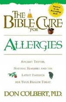 The Bible Cure for Allergies: Ancient Truths, Natural Remedies and the Latest Findings for Your Health Today, Don Colbert