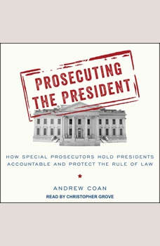 Prosecuting the President: How Special Prosecutors Hold Presidents Accountable and Protect the Rule of Law, Andrew Coan