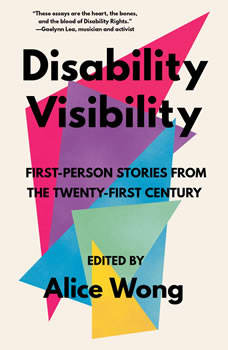 Disability Visibility: First-Person Stories from the Twenty-First Century: Unabridged Selections, Alice Wong