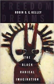 Freedom Dreams: The Black Radical Imagination, Robin D.G. Kelley