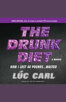 The Drunk Diet: How I Lost 40 Pounds...Wasted: A Memoir, Luc Carl