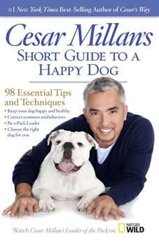 Cesar Millan's Short Guide to a Happy Dog: 98 Essential Tips and Techniques 98 Essential Tips and Techniques, Cesar Millan