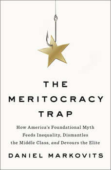 The Meritocracy Trap: How America's Foundational Myth Feeds Inequality, Dismantles the Middle Class, and Devours the Elite, Daniel Markovits