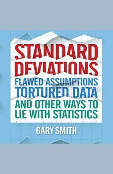 Standard Deviations: Flawed Assumptions, Tortured Data, and Other Ways to Lie with Statistics, Gary Smith