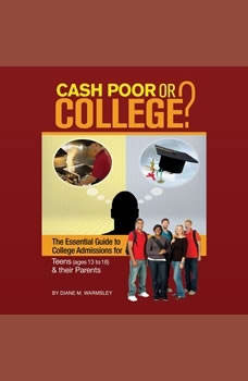 Cash Poor or College?: The Essential Guide to College Admissions for Teens (ages 13 to 18) & Their Parents, Diane M. Warmsley