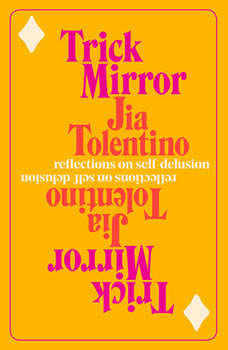 Trick Mirror: Reflections on Self-Delusion, Jia Tolentino